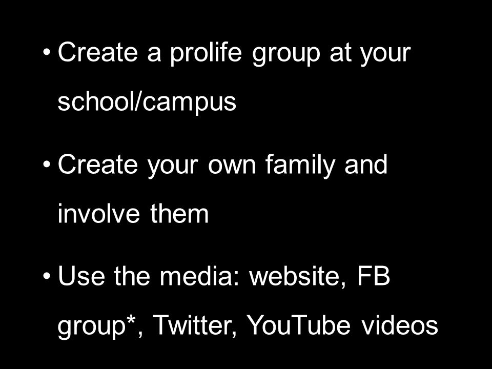 Create a prolife group at your school/campus Create your own family and involve them Use the media: website, FB group*, Twitter, YouTube videos