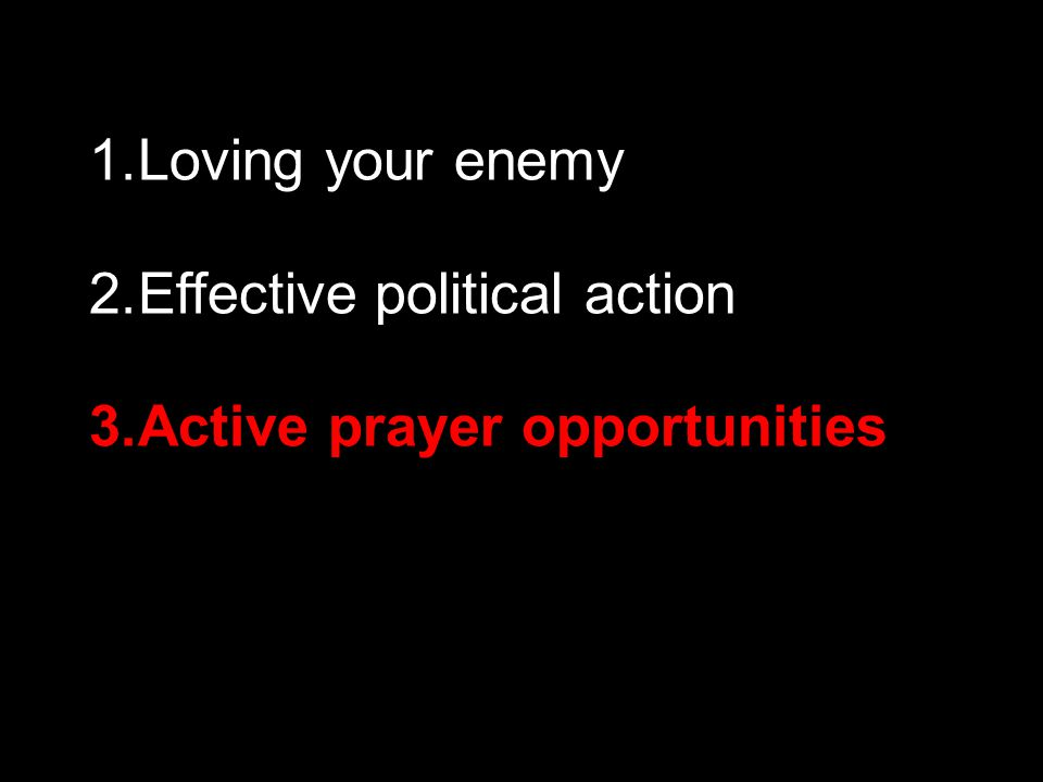 1.Loving your enemy 2.Effective political action 3.Active prayer opportunities