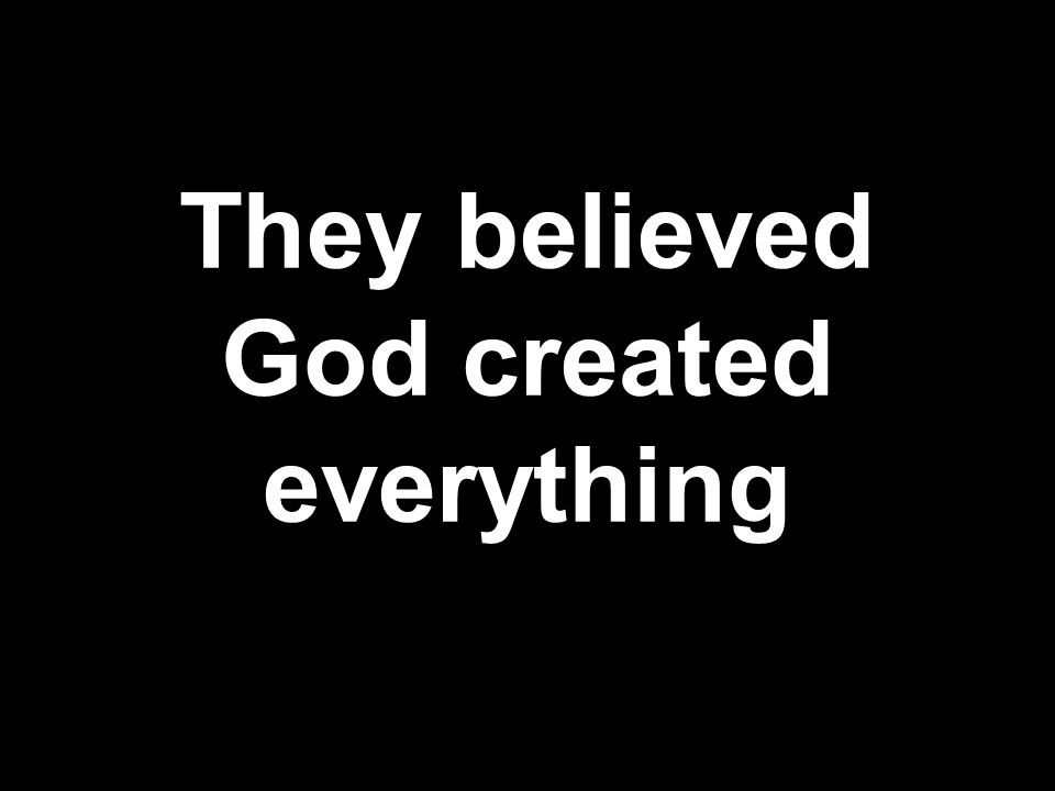 They believed God created everything