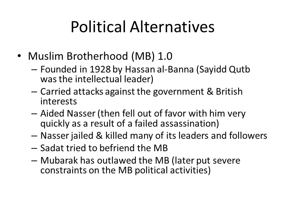 Political Alternatives Muslim Brotherhood (MB) 1.0 – Founded in 1928 by Hassan al-Banna (Sayidd Qutb was the intellectual leader) – Carried attacks against the government & British interests – Aided Nasser (then fell out of favor with him very quickly as a result of a failed assassination) – Nasser jailed & killed many of its leaders and followers – Sadat tried to befriend the MB – Mubarak has outlawed the MB (later put severe constraints on the MB political activities)