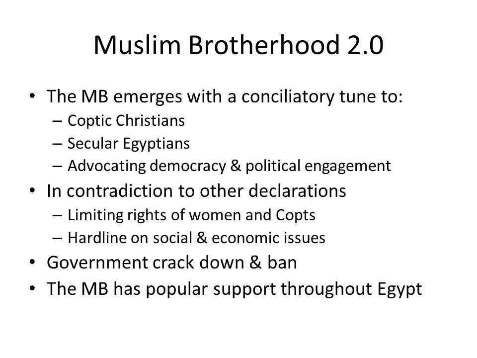 Muslim Brotherhood 2.0 The MB emerges with a conciliatory tune to: – Coptic Christians – Secular Egyptians – Advocating democracy & political engagement In contradiction to other declarations – Limiting rights of women and Copts – Hardline on social & economic issues Government crack down & ban The MB has popular support throughout Egypt