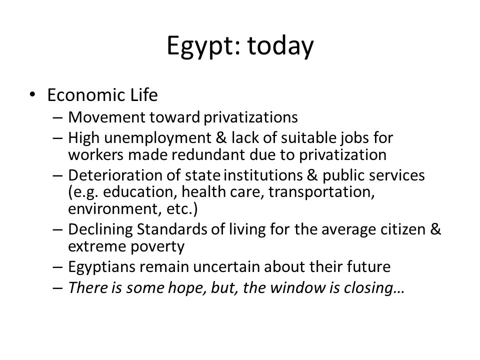 Egypt: today Economic Life – Movement toward privatizations – High unemployment & lack of suitable jobs for workers made redundant due to privatization – Deterioration of state institutions & public services (e.g.
