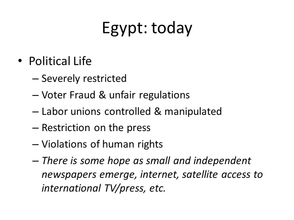 Egypt: today Political Life – Severely restricted – Voter Fraud & unfair regulations – Labor unions controlled & manipulated – Restriction on the press – Violations of human rights – There is some hope as small and independent newspapers emerge, internet, satellite access to international TV/press, etc.