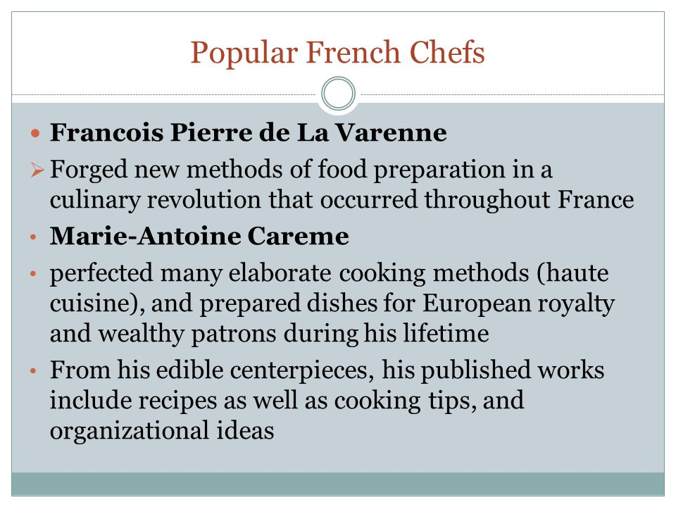 Popular French Chefs Francois Pierre de La Varenne  Forged new methods of food preparation in a culinary revolution that occurred throughout France Marie-Antoine Careme perfected many elaborate cooking methods (haute cuisine), and prepared dishes for European royalty and wealthy patrons during his lifetime From his edible centerpieces, his published works include recipes as well as cooking tips, and organizational ideas