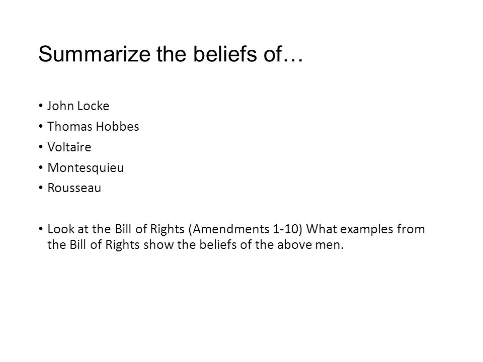 Summarize the beliefs of… John Locke Thomas Hobbes Voltaire Montesquieu Rousseau Look at the Bill of Rights (Amendments 1-10) What examples from the B
