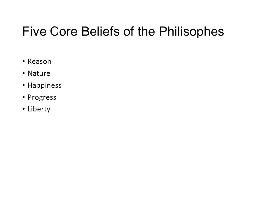 Five Core Beliefs of the Philisophes Reason Nature Happiness Progress Liberty