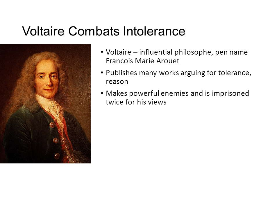 Voltaire Combats Intolerance Voltaire – influential philosophe, pen name Francois Marie Arouet Publishes many works arguing for tolerance, reason Make