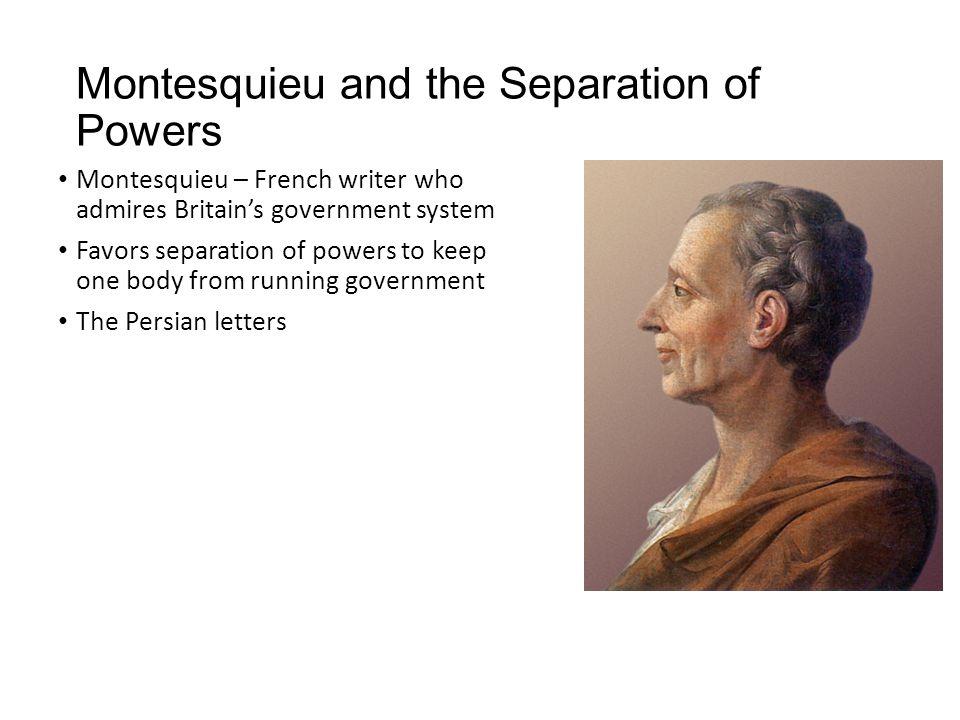 Montesquieu and the Separation of Powers Montesquieu – French writer who admires Britain's government system Favors separation of powers to keep one b