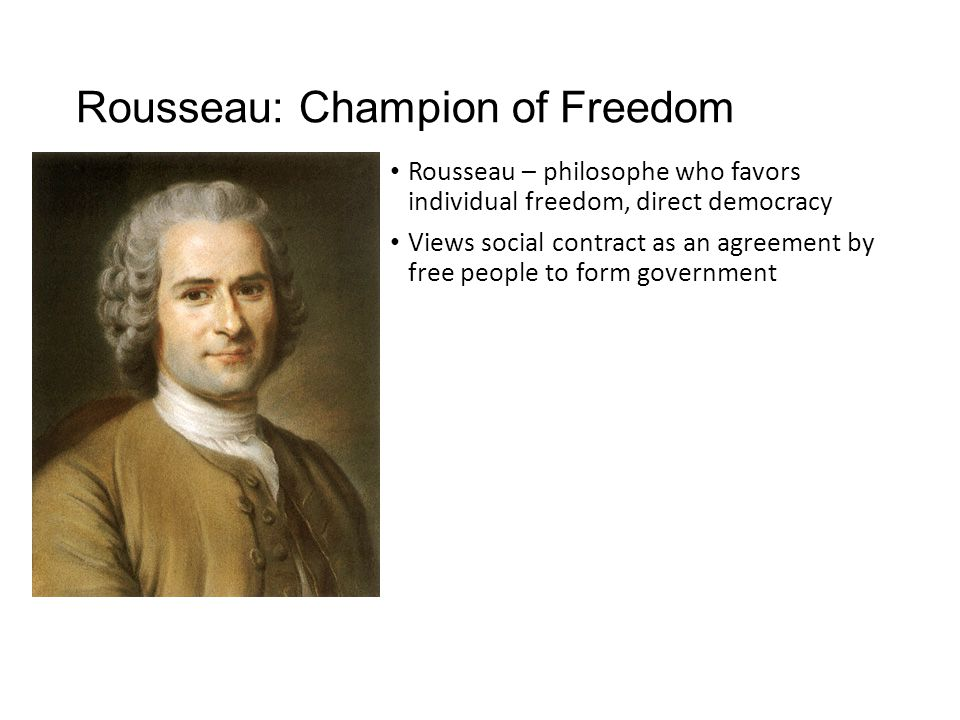 Rousseau: Champion of Freedom Rousseau – philosophe who favors individual freedom, direct democracy Views social contract as an agreement by free peop