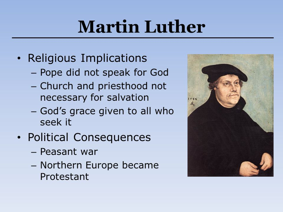 Martin Luther Religious Implications – Pope did not speak for God – Church and priesthood not necessary for salvation – God's grace given to all who s