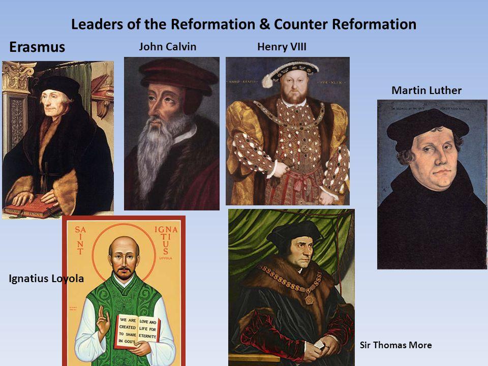 Leaders of the Reformation & Counter Reformation Erasmus Sir Thomas More John CalvinHenry VIII Ignatius Loyola Martin Luther