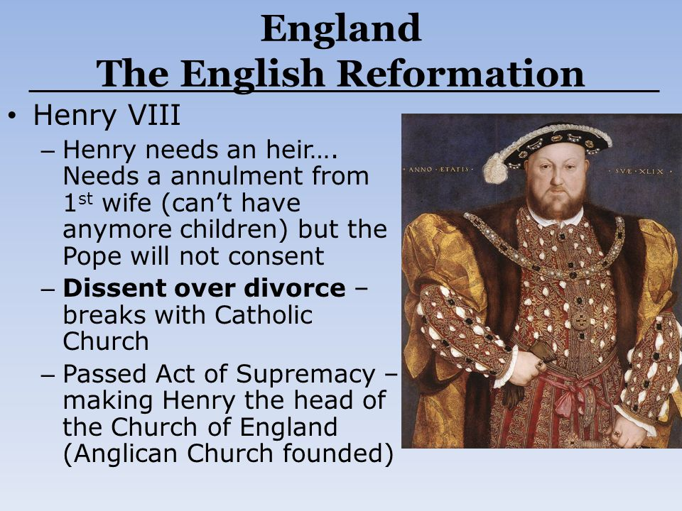 England The English Reformation Henry VIII – Henry needs an heir…. Needs a annulment from 1 st wife (can't have anymore children) but the Pope will no