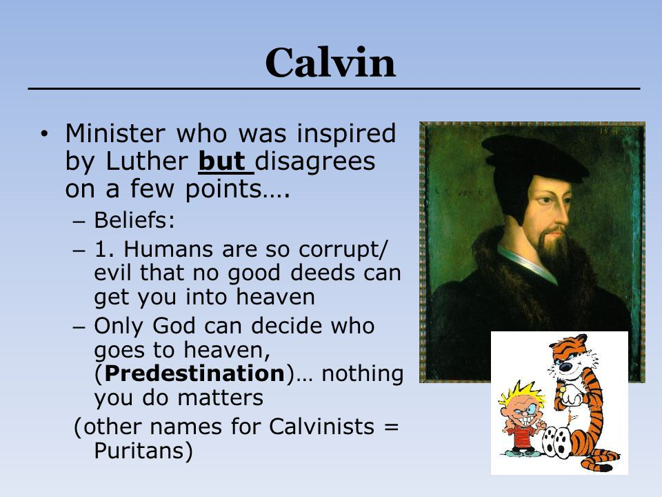 Calvin Minister who was inspired by Luther but disagrees on a few points…. – Beliefs: – 1. Humans are so corrupt/ evil that no good deeds can get you