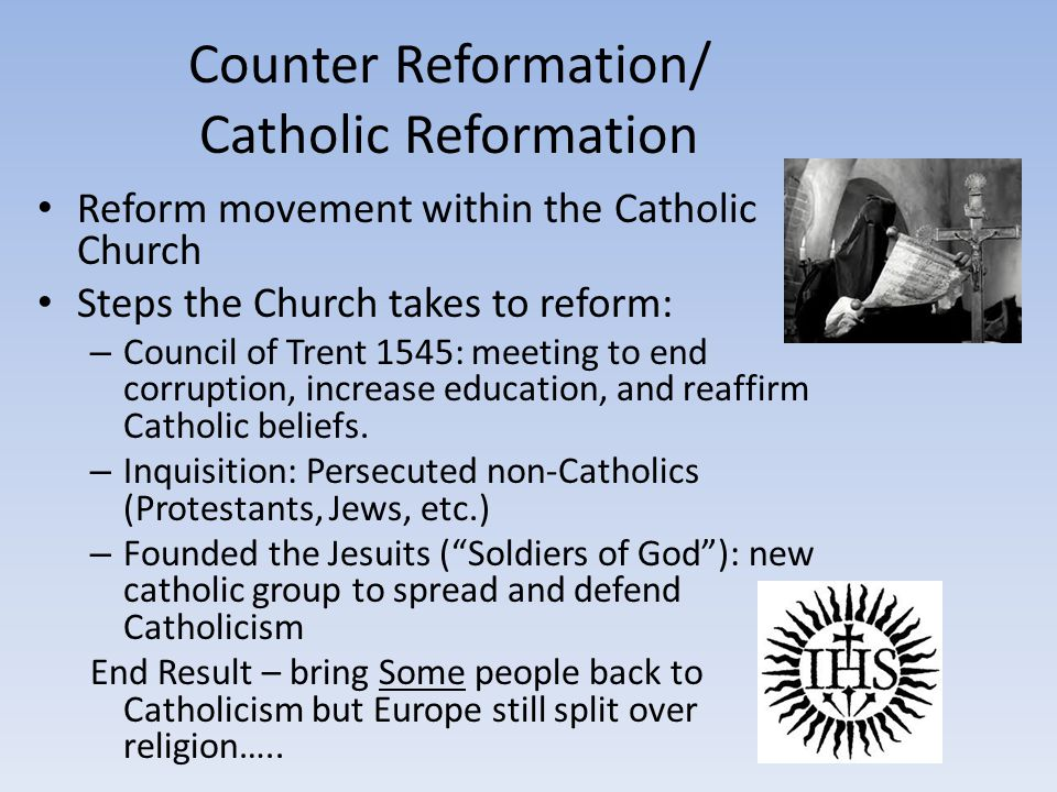 Counter Reformation/ Catholic Reformation Reform movement within the Catholic Church Steps the Church takes to reform: – Council of Trent 1545: meetin