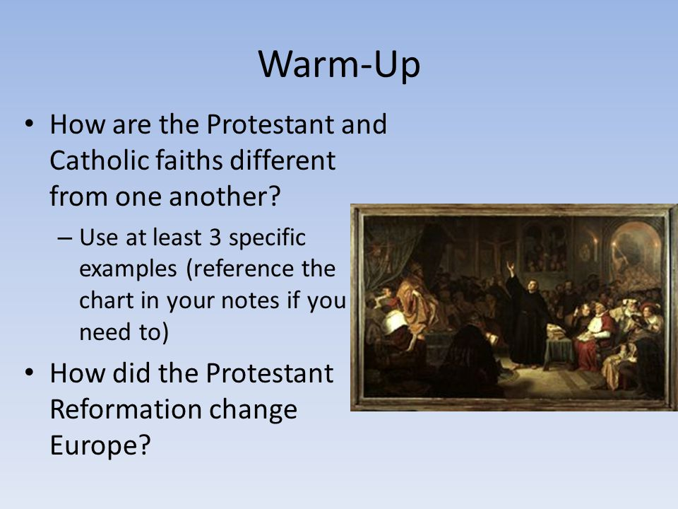 Warm-Up How are the Protestant and Catholic faiths different from one another? – Use at least 3 specific examples (reference the chart in your notes i
