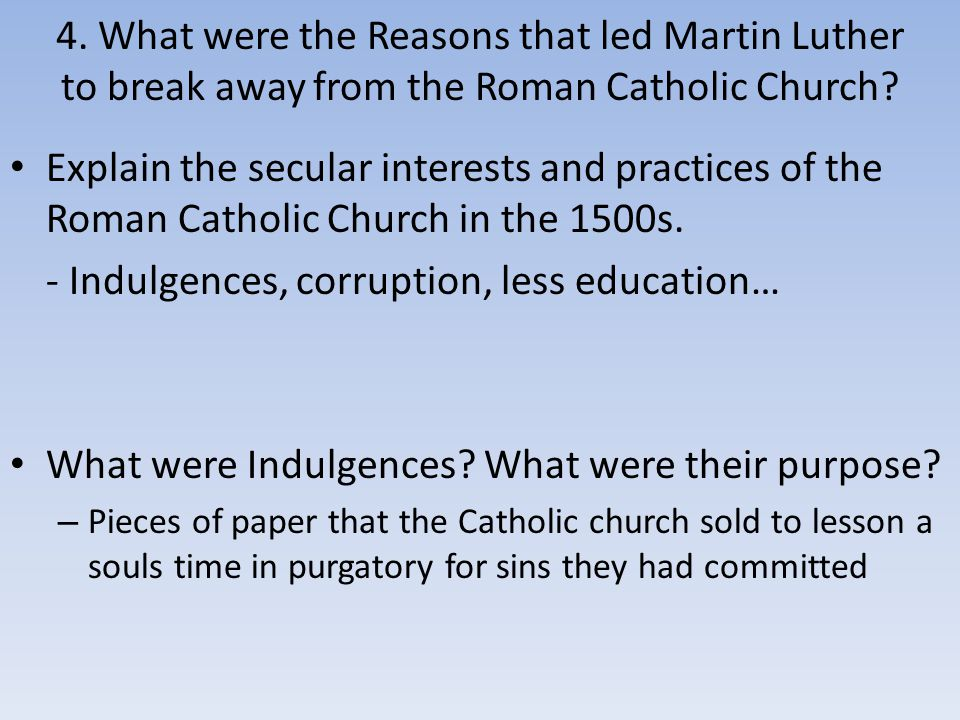4. What were the Reasons that led Martin Luther to break away from the Roman Catholic Church? Explain the secular interests and practices of the Roman
