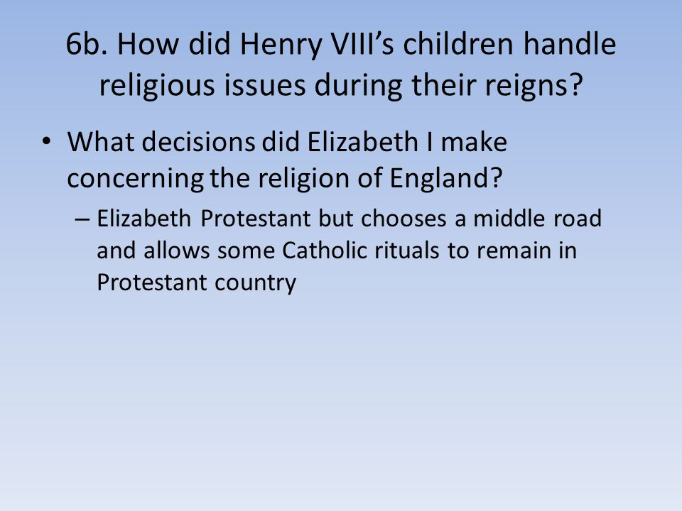 6b. How did Henry VIII's children handle religious issues during their reigns? What decisions did Elizabeth I make concerning the religion of England?