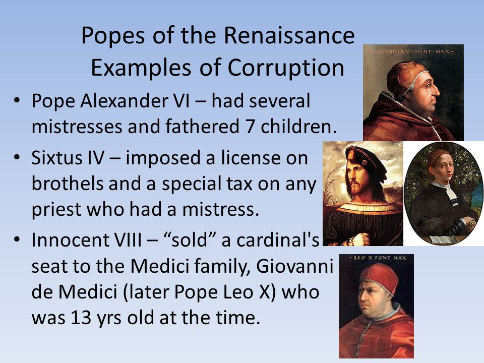 Popes of the Renaissance Examples of Corruption Pope Alexander VI – had several mistresses and fathered 7 children. Sixtus IV – imposed a license on b