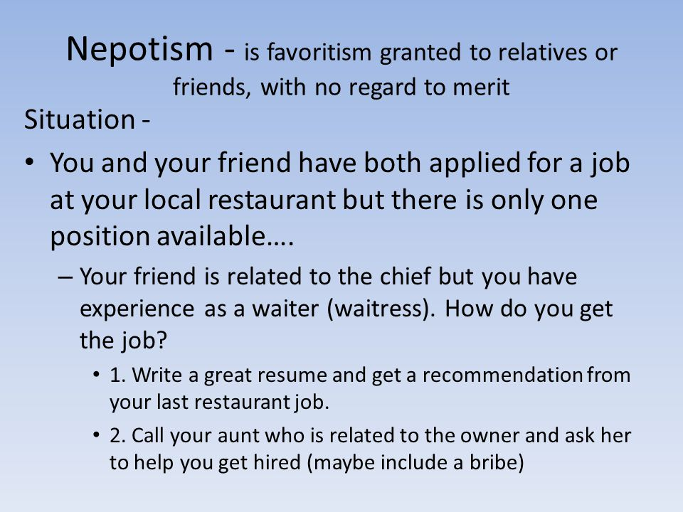 Nepotism - is favoritism granted to relatives or friends, with no regard to merit Situation - You and your friend have both applied for a job at your