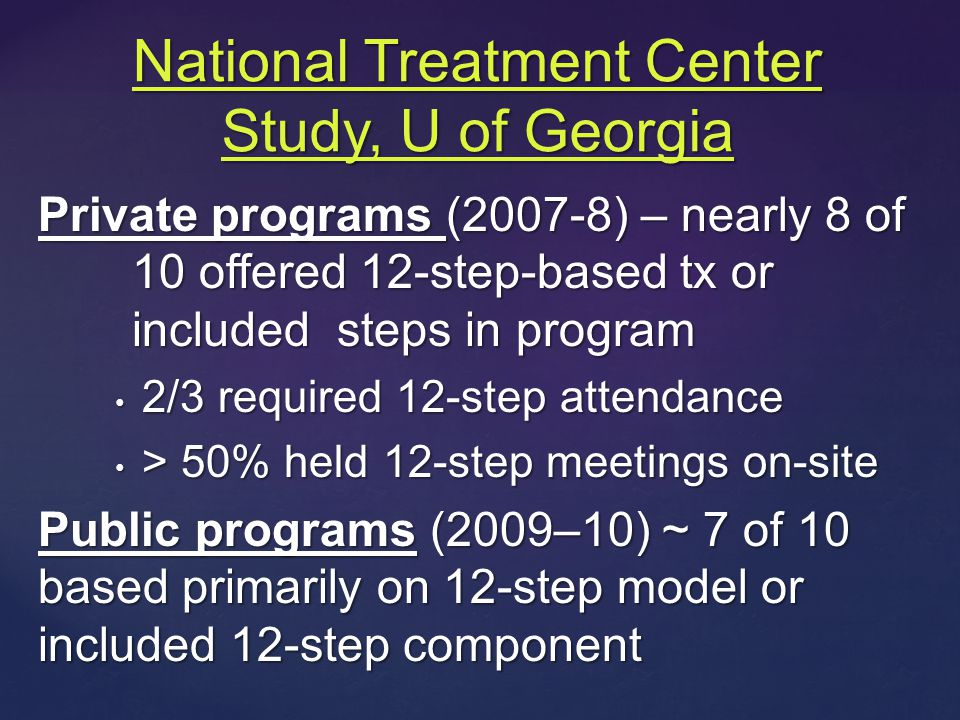 Private programs (2007-8) – nearly 8 of 10 offered 12-step-based tx or included steps in program 2/3 required 12-step attendance 2/3 required 12-step attendance > 50% held 12-step meetings on-site > 50% held 12-step meetings on-site Public programs (2009–10) ~ 7 of 10 based primarily on 12-step model or included 12-step component National Treatment Center Study, U of Georgia