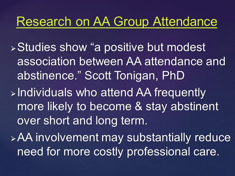  Studies show a positive but modest association between AA attendance and abstinence. Scott Tonigan, PhD  Individuals who attend AA frequently more likely to become & stay abstinent over short and long term.