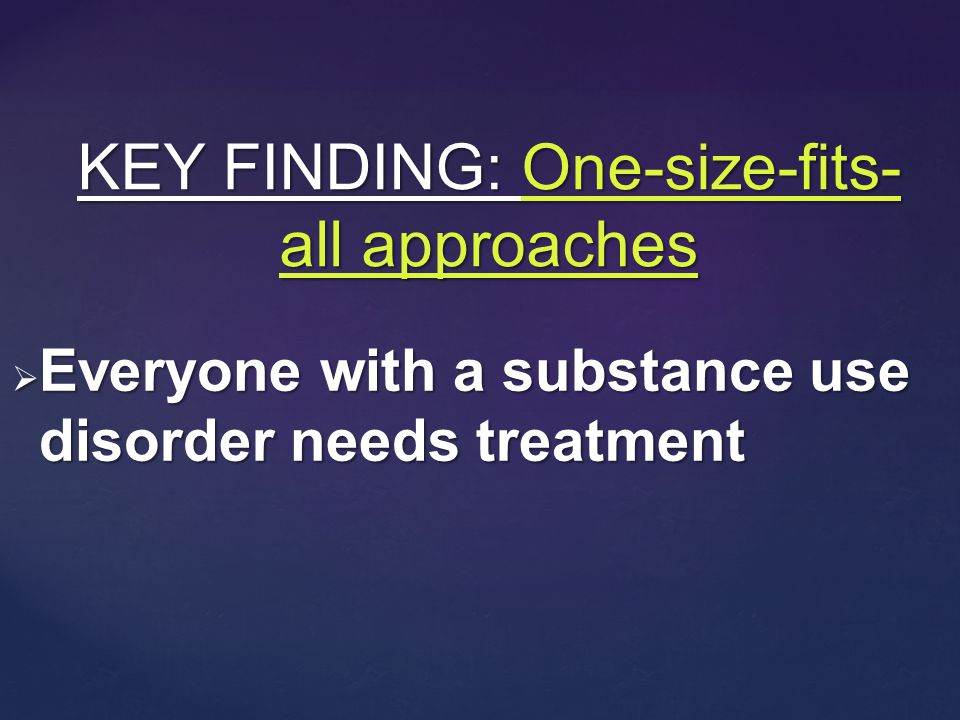  Everyone with a substance use disorder needs treatment KEY FINDING: One-size-fits- all approaches