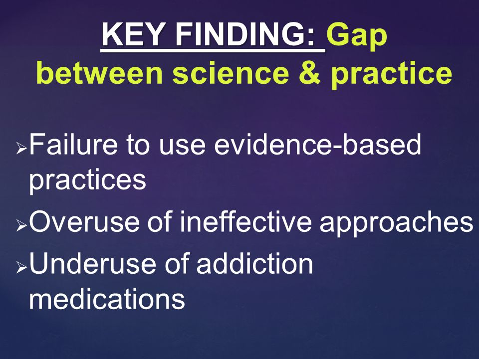   Failure to use evidence-based practices   Overuse of ineffective approaches   Underuse of addiction medications KEY FINDING: KEY FINDING: Gap between science & practice