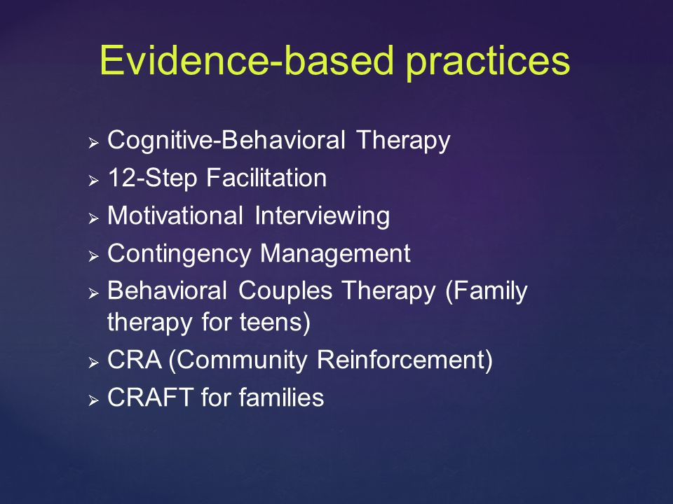 Evidence-based practices   Cognitive-Behavioral Therapy   12-Step Facilitation   Motivational Interviewing   Contingency Management   Behavioral Couples Therapy (Family therapy for teens)   CRA (Community Reinforcement)   CRAFT for families