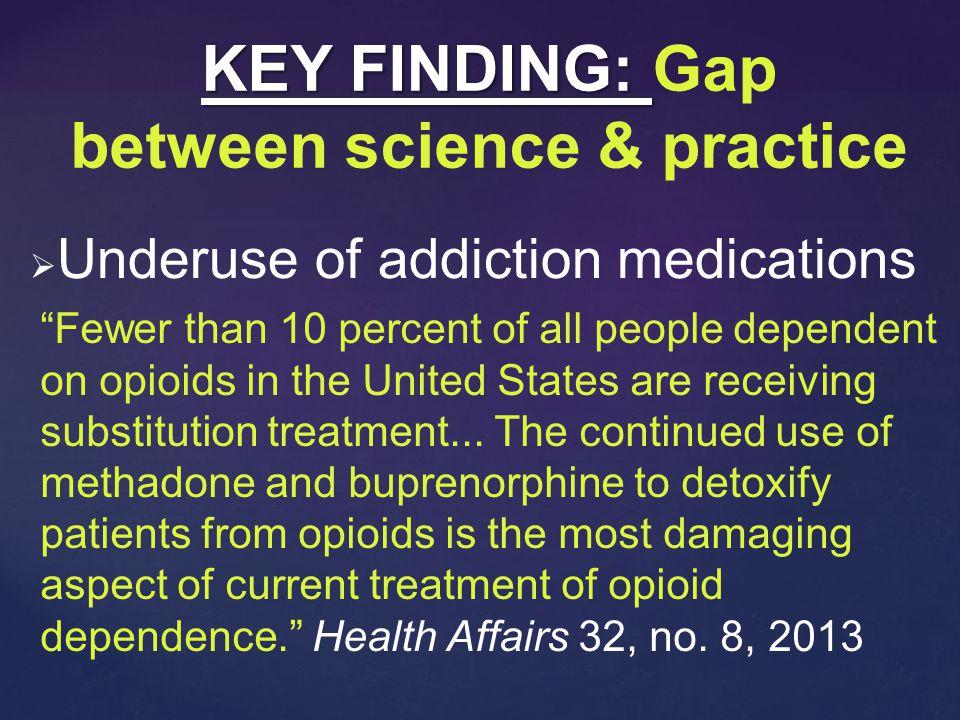  Underuse of addiction medications KEY FINDING: KEY FINDING: Gap between science & practice Fewer than 10 percent of all people dependent on opioids in the United States are receiving substitution treatment...