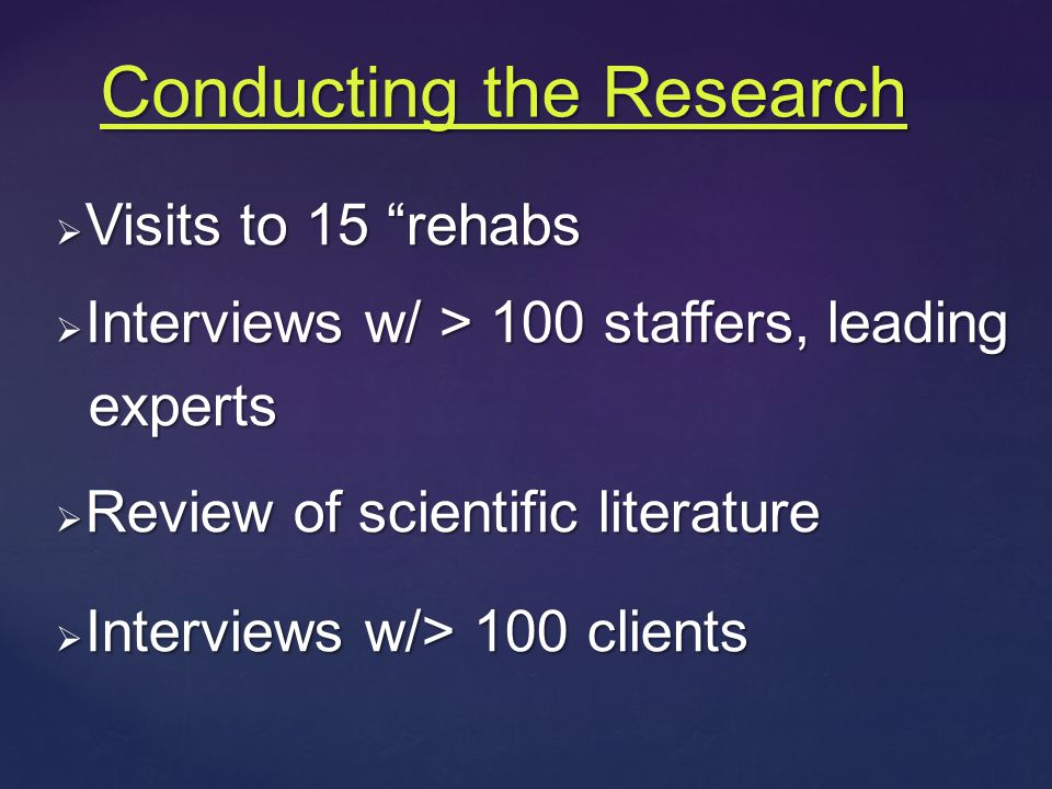  Visits to 15 rehabs  Interviews w/ > 100 staffers, leading experts experts  Review of scientific literature  Interviews w/> 100 clients Conducting the Research