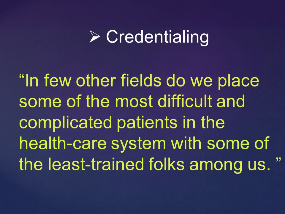 In few other fields do we place some of the most difficult and complicated patients in the health-care system with some of the least-trained folks among us.