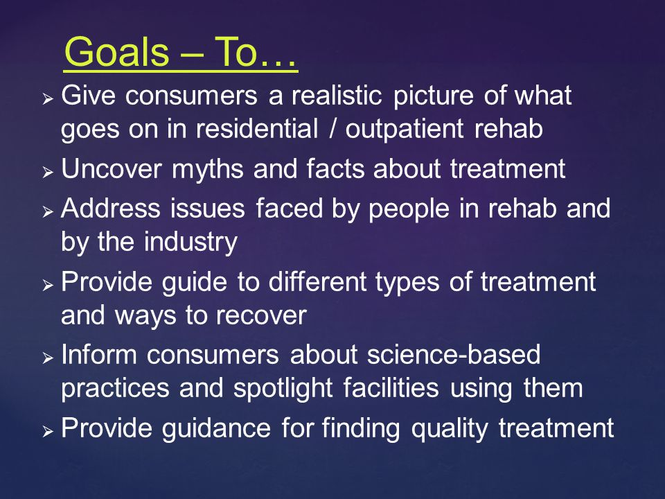 Goals – To…   Give consumers a realistic picture of what goes on in residential / outpatient rehab   Uncover myths and facts about treatment   Address issues faced by people in rehab and by the industry   Provide guide to different types of treatment and ways to recover   Inform consumers about science-based practices and spotlight facilities using them   Provide guidance for finding quality treatment