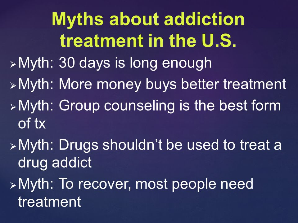   Myth: 30 days is long enough   Myth: More money buys better treatment   Myth: Group counseling is the best form of tx   Myth: Drugs shouldn't be used to treat a drug addict   Myth: To recover, most people need treatment Myths about addiction treatment in the U.S.