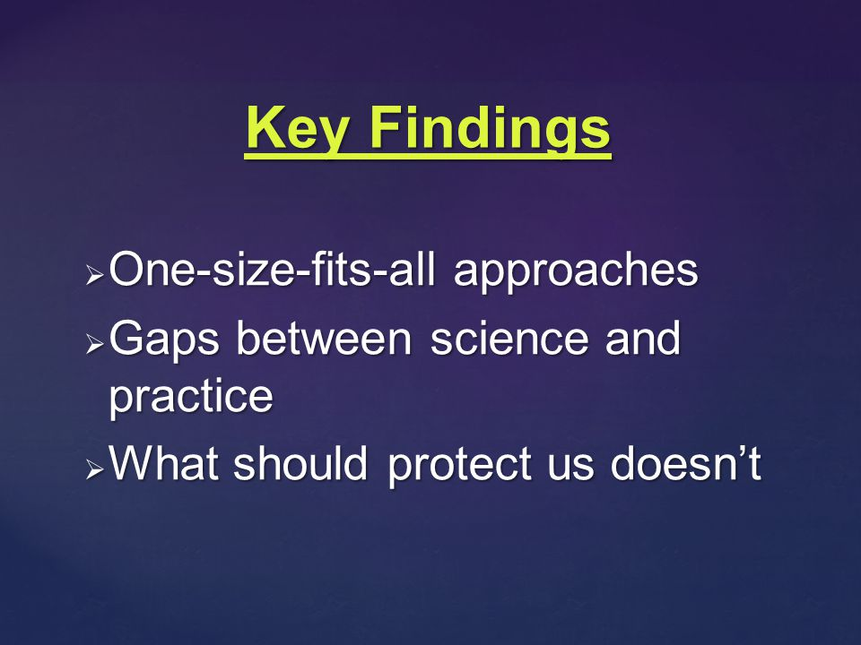  One-size-fits-all approaches  Gaps between science and practice  What should protect us doesn't Key Findings