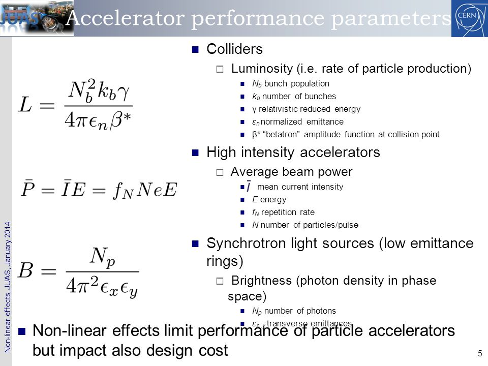 Non-linear effects, JUAS, January 2014 6 Non-linear effects in colliders At injection  Non-linear magnets (sextupoles, octupoles)  Magnet imperfections and misalignments  Power supply ripple  Ground motion (for e+/e-)  Electron (Ion) cloud At collision  Insertion Quadrupoles  Magnets in experimental areas (solenoids, dipoles)  Beam-beam effect (head on and long range) Limitations affecting (integrated) luminosity  Particle losses causing Reduced lifetime Radio-activation (super- conducting magnet quench) Reduced machine availability  Emittance blow-up  Reduced number of bunches (either due to electron cloud or long-range beam-beam)  Increased crossing angle  Reduced intensity Cost issues  Number of magnet correctors and families (power convertors)  Magnetic field and alignment tolerances