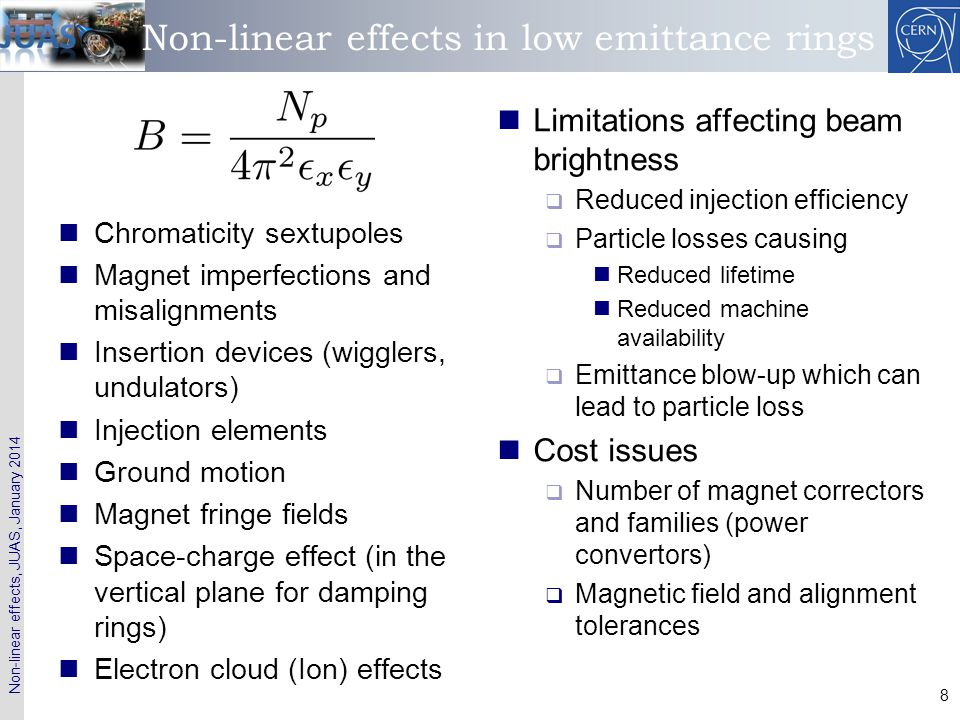 Non-linear effects, JUAS, January 2014 49 Contents of the 1 st lecture Accelerator performance parameters and non-linear effects Linear and non-linear oscillators  Integral and frequency of motion  The pendulum  Damped harmonic oscillator Phase space dynamics  Fixed point analysis Non-autonomous systems  Driven (damped) harmonic oscillator, resonance conditions Linear equations with periodic coefficients – Hill's equations  Floquet solutions and normalized coordinates Perturbation theory  Non-linear oscillator  Perturbation by periodic function – single dipole perturbation  Application to single multipole – resonance conditions  Examples: single quadrupole, sextupole, octupole perturbation  General multi-pole perturbation– example: linear coupling  Resonance conditions and working point choice Summary Appendix I: Multipole expansion