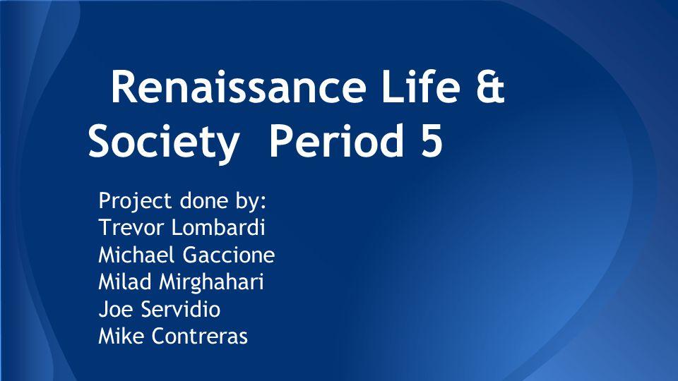 Renaissance Life & Society Period 5 Project done by: Trevor Lombardi Michael Gaccione Milad Mirghahari Joe Servidio Mike Contreras
