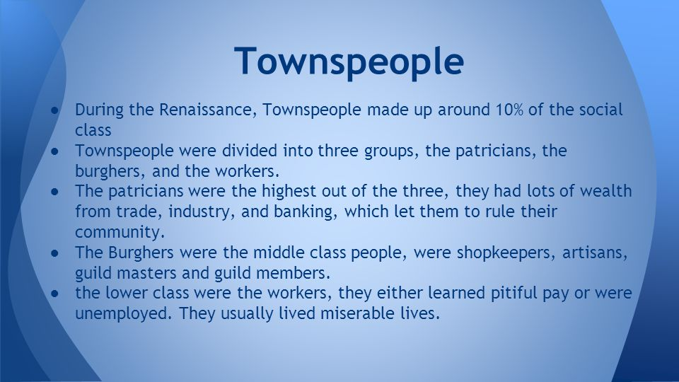 ●During the Renaissance, Townspeople made up around 10% of the social class ●Townspeople were divided into three groups, the patricians, the burghers,