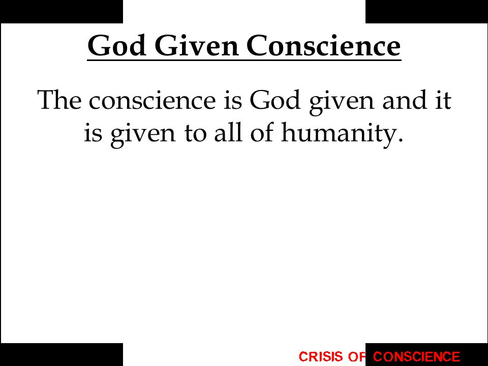 God Given Conscience The conscience is God given and it is given to all of humanity.