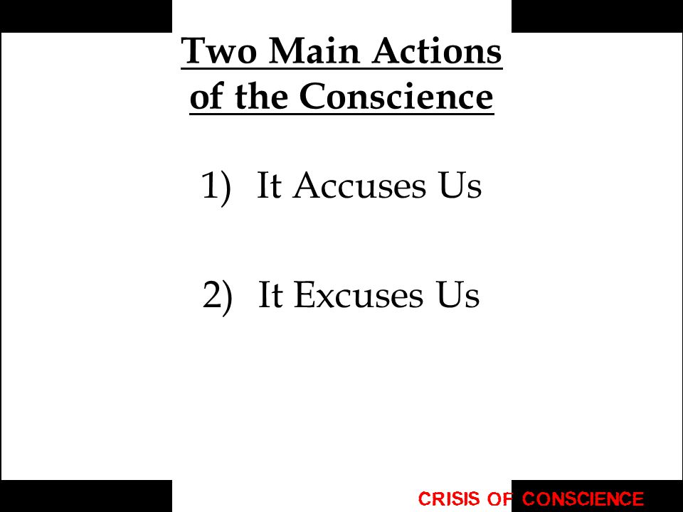 Two Main Actions of the Conscience 1)It Accuses Us 2)It Excuses Us