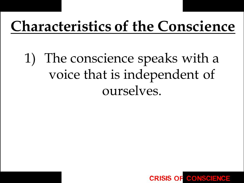 Characteristics of the Conscience 1)The conscience speaks with a voice that is independent of ourselves.