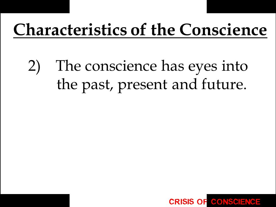 Characteristics of the Conscience 2) The conscience has eyes into the past, present and future.