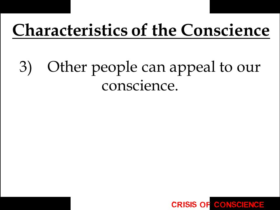 Characteristics of the Conscience 3) Other people can appeal to our conscience.