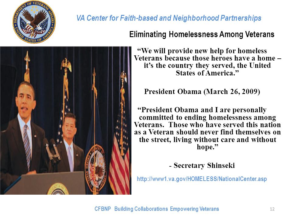 VA Center for Faith-based and Neighborhood Partnerships Eliminating Homelessness Among Veterans We will provide new help for homeless Veterans because those heroes have a home – it's the country they served, the United States of America. President Obama (March 26, 2009) President Obama and I are personally committed to ending homelessness among Veterans.