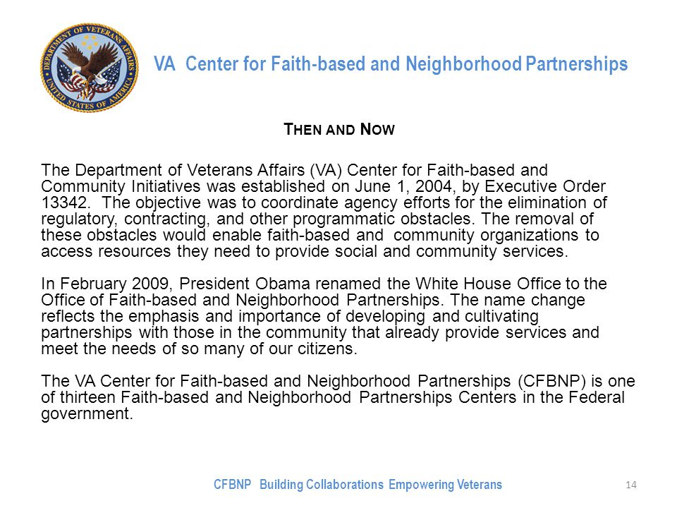 VA Center for Faith-based and Neighborhood Partnerships T HEN AND N OW The Department of Veterans Affairs (VA) Center for Faith-based and Community Initiatives was established on June 1, 2004, by Executive Order 13342.