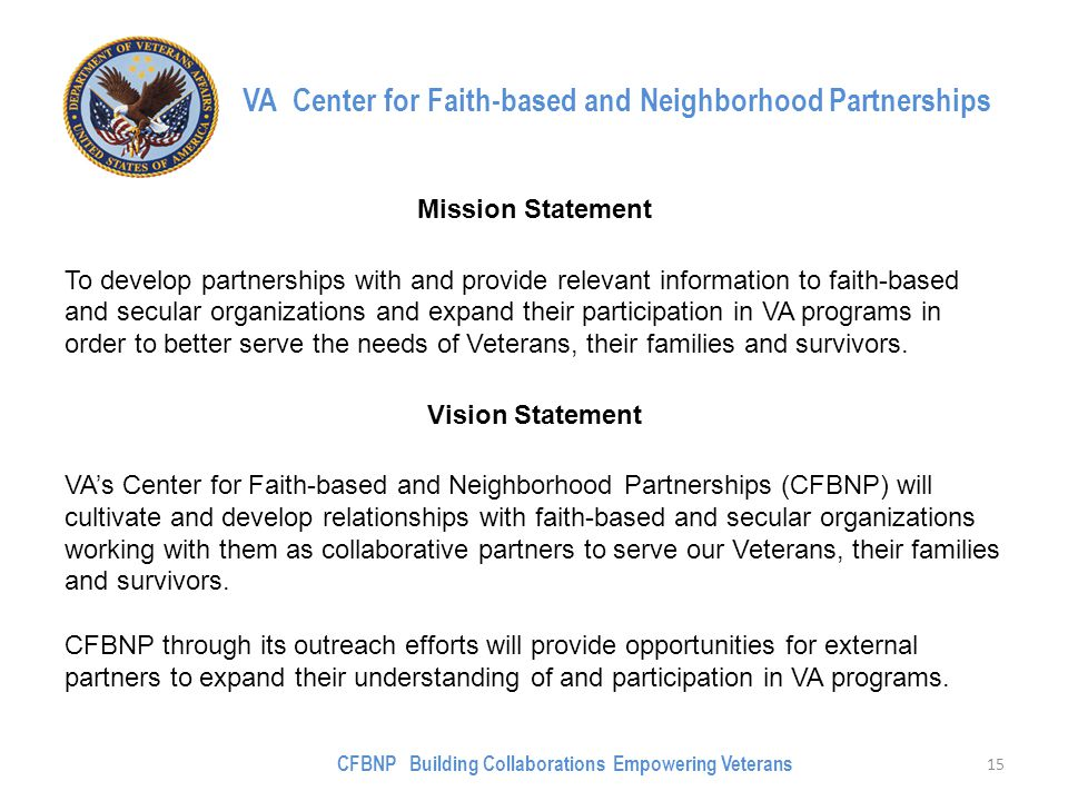 VA Center for Faith-based and Neighborhood Partnerships Mission Statement To develop partnerships with and provide relevant information to faith-based and secular organizations and expand their participation in VA programs in order to better serve the needs of Veterans, their families and survivors.