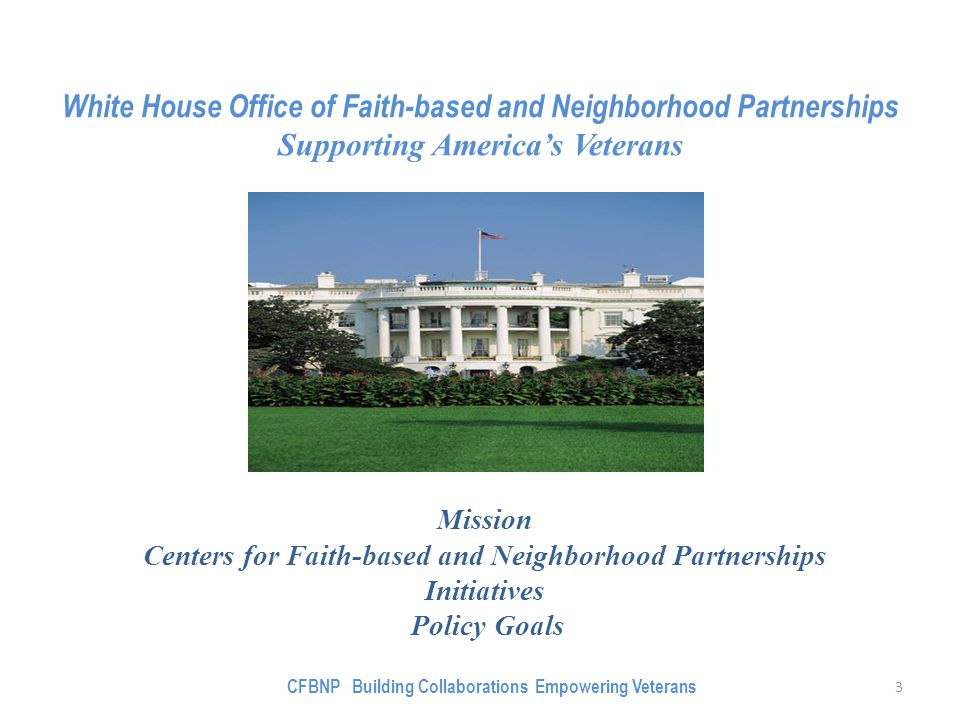 Mission Centers for Faith-based and Neighborhood Partnerships Initiatives Policy Goals White House Office of Faith-based and Neighborhood Partnerships Supporting America's Veterans 3 CFBNP Building Collaborations Empowering Veterans