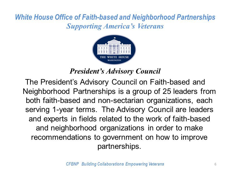White House Office of Faith-based and Neighborhood Partnerships Supporting America's Veterans President's Advisory Council The President's Advisory Council on Faith-based and Neighborhood Partnerships is a group of 25 leaders from both faith-based and non-sectarian organizations, each serving 1-year terms.