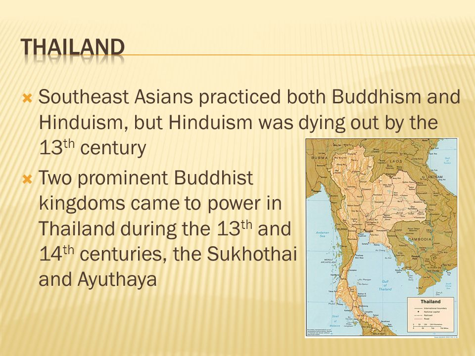  Southeast Asians practiced both Buddhism and Hinduism, but Hinduism was dying out by the 13 th century  Two prominent Buddhist kingdoms came to power in Thailand during the 13 th and 14 th centuries, the Sukhothai and Ayuthaya