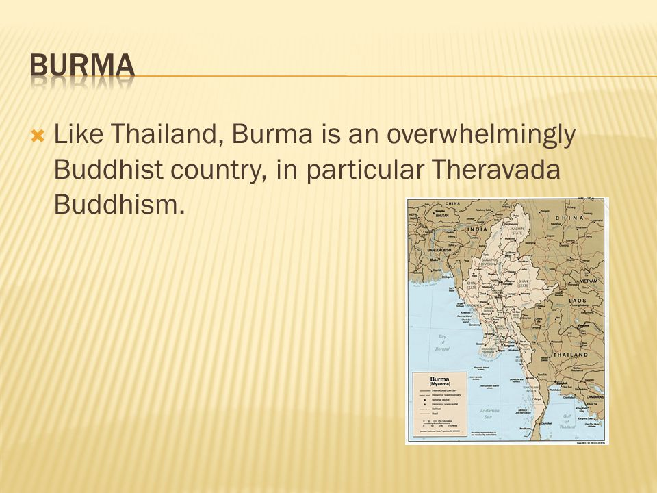  Like Thailand, Burma is an overwhelmingly Buddhist country, in particular Theravada Buddhism.